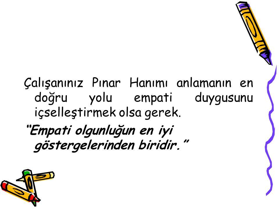 Çalışanınız Pınar Hanımı anlamanın en doğru yolu empati duygusunu içselleştirmek olsa gerek.