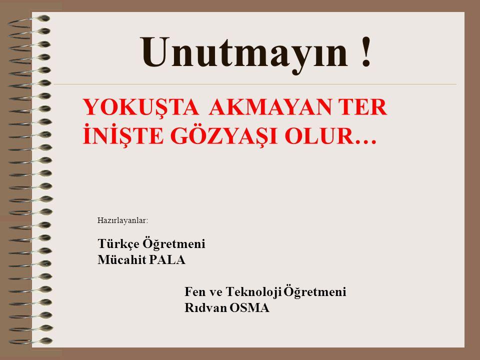 Unutmayın ! YOKUŞTA AKMAYAN TER İNİŞTE GÖZYAŞI OLUR… Türkçe Öğretmeni