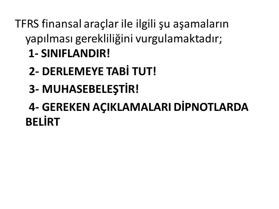 TFRS finansal araçlar ile ilgili şu aşamaların yapılması gerekliliğini vurgulamaktadır; 1- SINIFLANDIR.