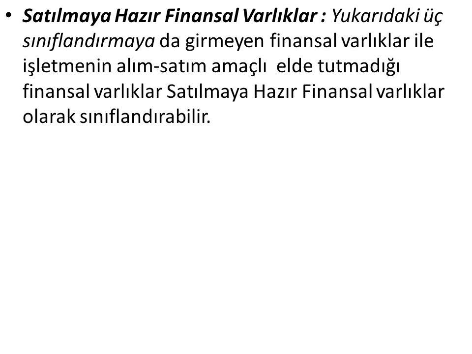 Satılmaya Hazır Finansal Varlıklar : Yukarıdaki üç sınıflandırmaya da girmeyen finansal varlıklar ile işletmenin alım-satım amaçlı elde tutmadığı finansal varlıklar Satılmaya Hazır Finansal varlıklar olarak sınıflandırabilir.