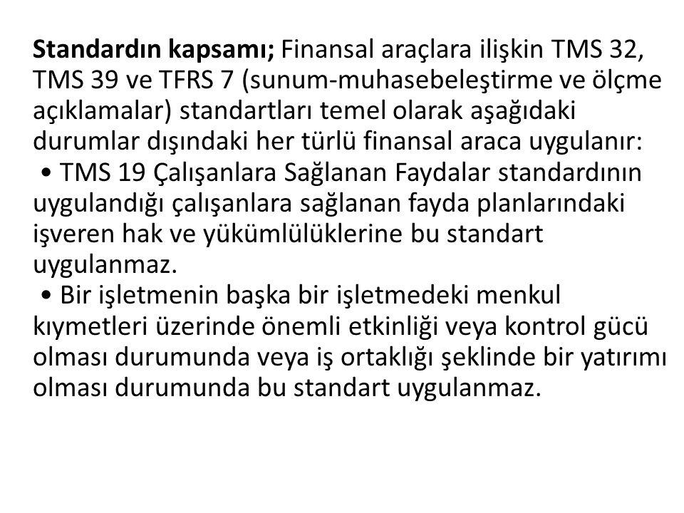 Standardın kapsamı; Finansal araçlara ilişkin TMS 32, TMS 39 ve TFRS 7 (sunum-muhasebeleştirme ve ölçme açıklamalar) standartları temel olarak aşağıdaki durumlar dışındaki her türlü finansal araca uygulanır: • TMS 19 Çalışanlara Sağlanan Faydalar standardının uygulandığı çalışanlara sağlanan fayda planlarındaki işveren hak ve yükümlülüklerine bu standart uygulanmaz.
