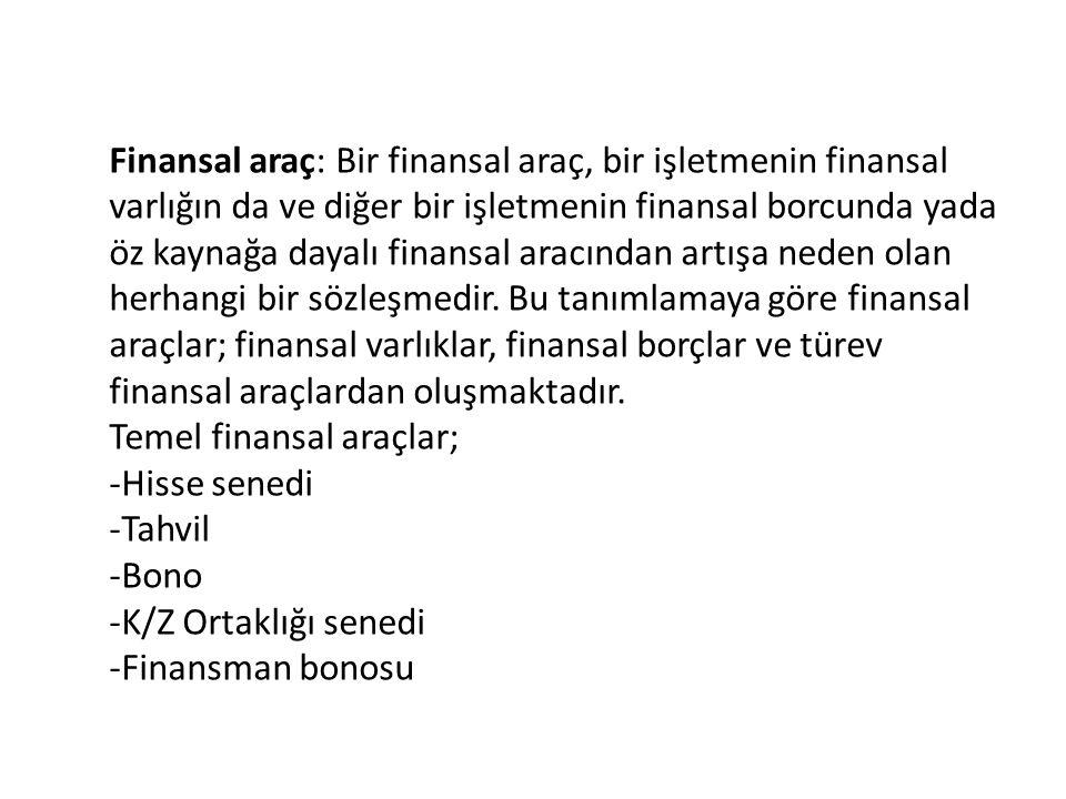 Finansal araç: Bir finansal araç, bir işletmenin finansal varlığın da ve diğer bir işletmenin finansal borcunda yada öz kaynağa dayalı finansal aracından artışa neden olan herhangi bir sözleşmedir.