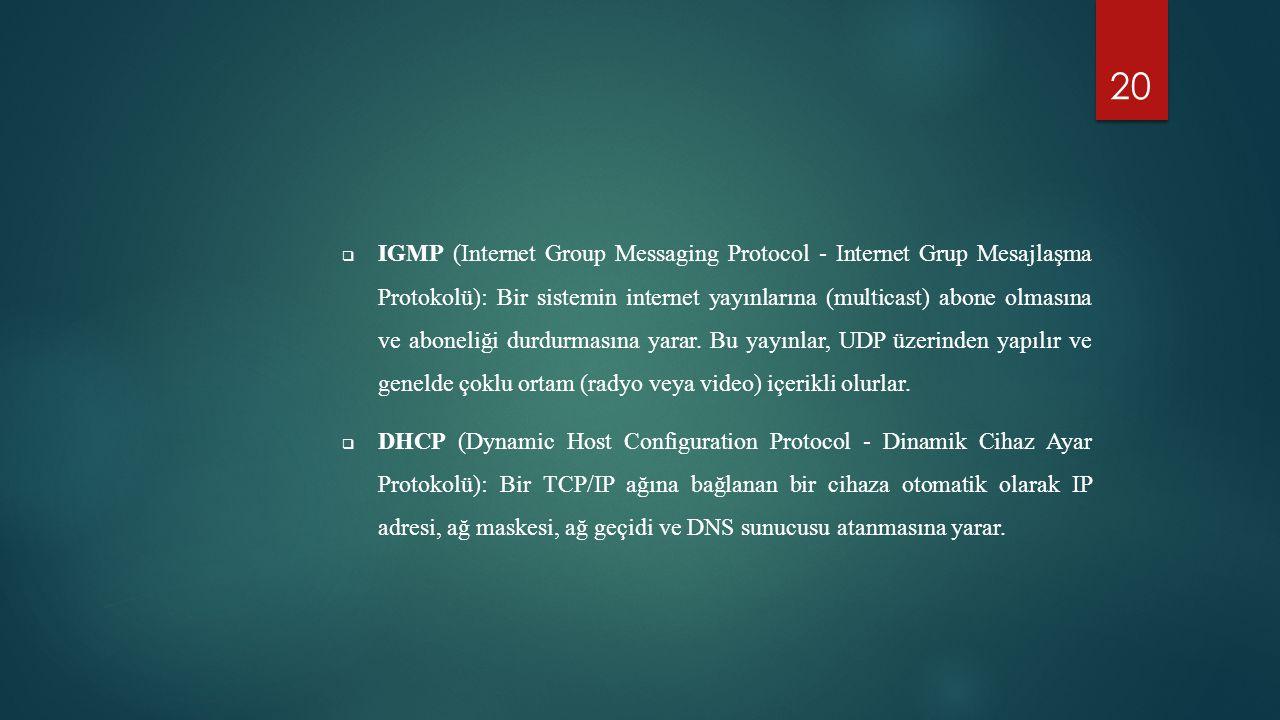 IGMP (Internet Group Messaging Protocol - Internet Grup Mesajlaşma Protokolü): Bir sistemin internet yayınlarına (multicast) abone olmasına ve aboneliği durdurmasına yarar. Bu yayınlar, UDP üzerinden yapılır ve genelde çoklu ortam (radyo veya video) içerikli olurlar.