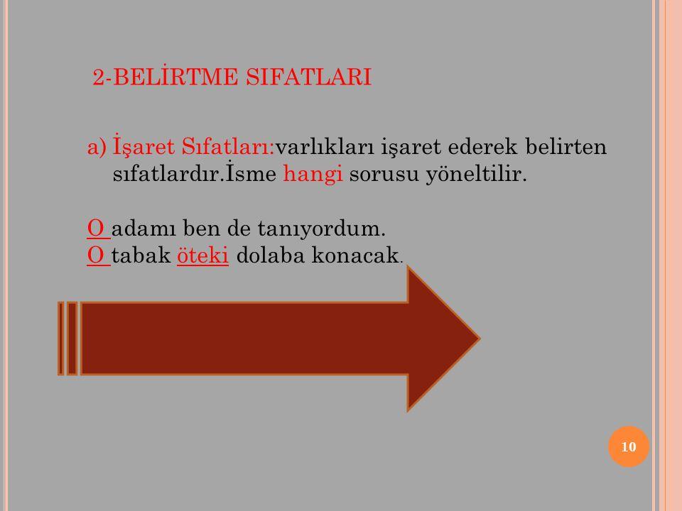 2-BELİRTME SIFATLARI İşaret Sıfatları:varlıkları işaret ederek belirten sıfatlardır.İsme hangi sorusu yöneltilir.