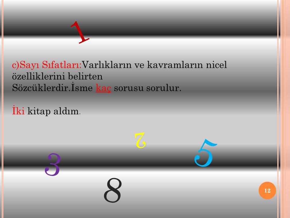1 c)Sayı Sıfatları:Varlıkların ve kavramların nicel özelliklerini belirten. Sözcüklerdir.İsme kaç sorusu sorulur.
