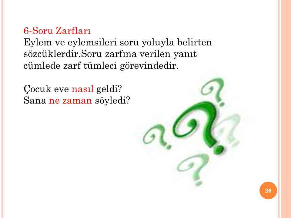 6-Soru Zarfları Eylem ve eylemsileri soru yoluyla belirten sözcüklerdir.Soru zarfına verilen yanıt cümlede zarf tümleci görevindedir.