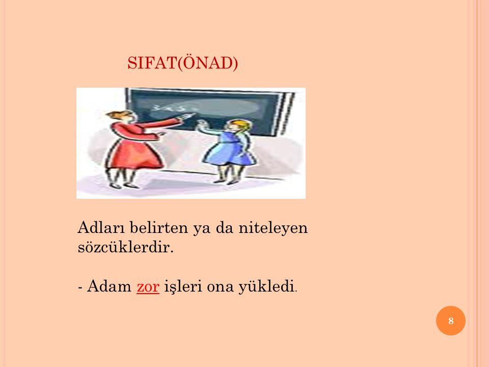 SIFAT(ÖNAD) Adları belirten ya da niteleyen sözcüklerdir. - Adam zor işleri ona yükledi.