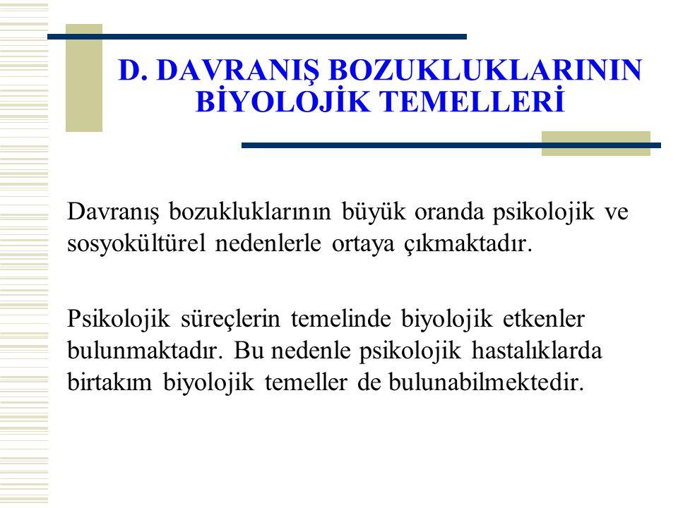 D. DAVRANIŞ BOZUKLUKLARININ BİYOLOJİK TEMELLERİ
