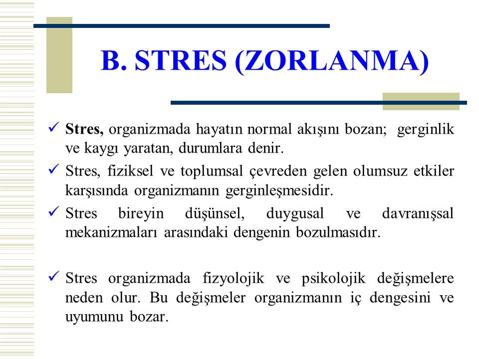 B. STRES (ZORLANMA) Stres, organizmada hayatın normal akışını bozan; gerginlik ve kaygı yaratan, durumlara denir.