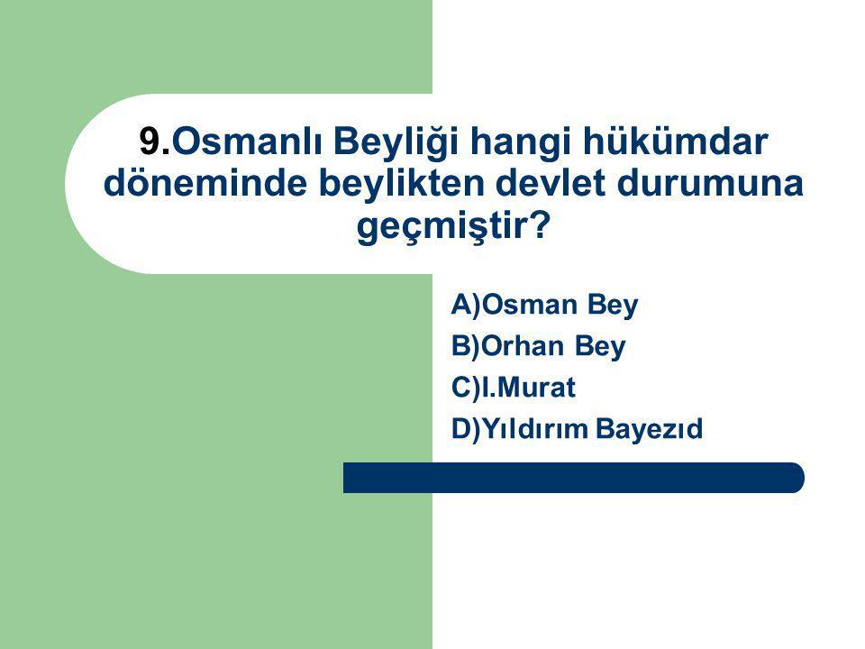 A)Osman Bey B)Orhan Bey C)I.Murat D)Yıldırım Bayezıd