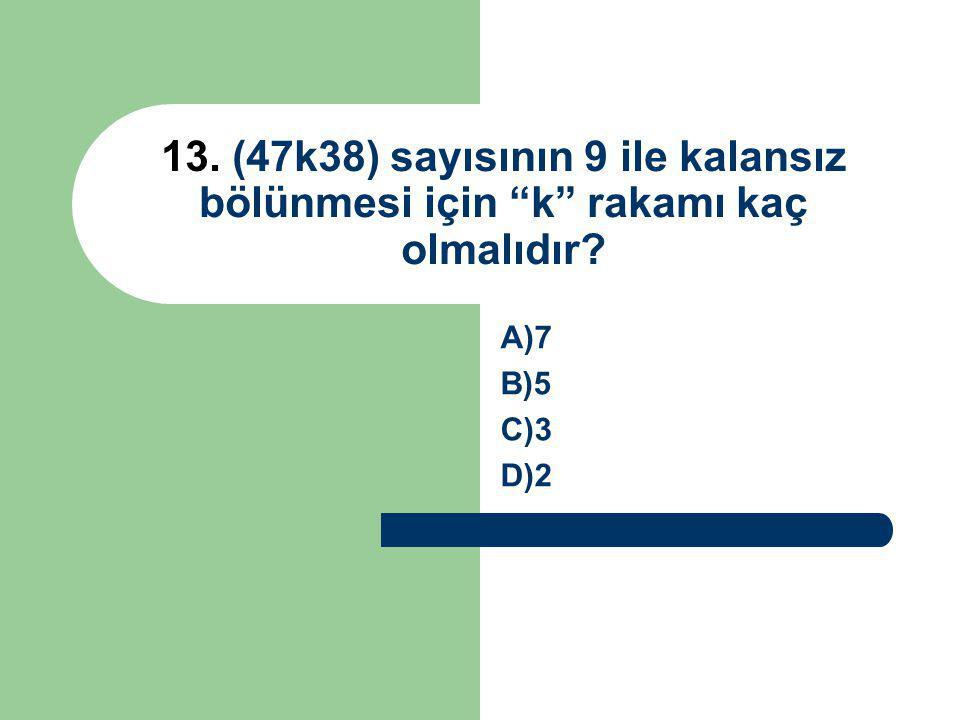 13. (47k38) sayısının 9 ile kalansız bölünmesi için k rakamı kaç olmalıdır