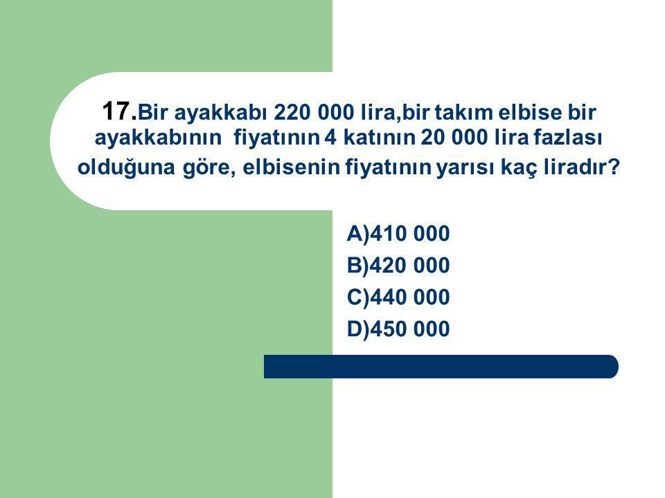 17.Bir ayakkabı 220 000 lira,bir takım elbise bir ayakkabının fiyatının 4 katının 20 000 lira fazlası olduğuna göre, elbisenin fiyatının yarısı kaç liradır