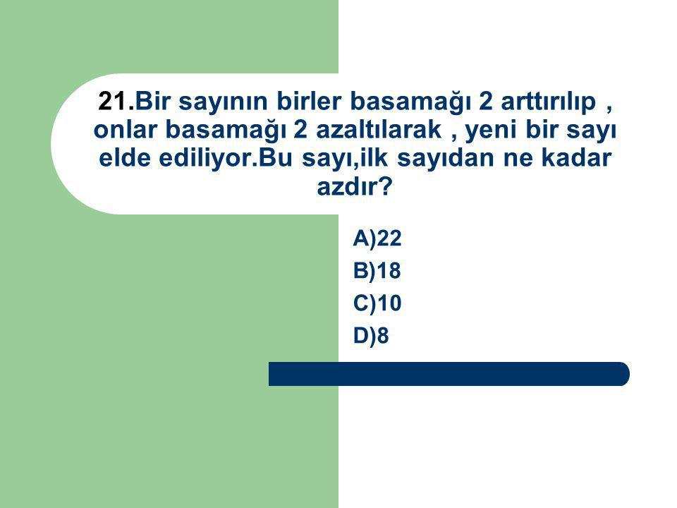 21.Bir sayının birler basamağı 2 arttırılıp , onlar basamağı 2 azaltılarak , yeni bir sayı elde ediliyor.Bu sayı,ilk sayıdan ne kadar azdır