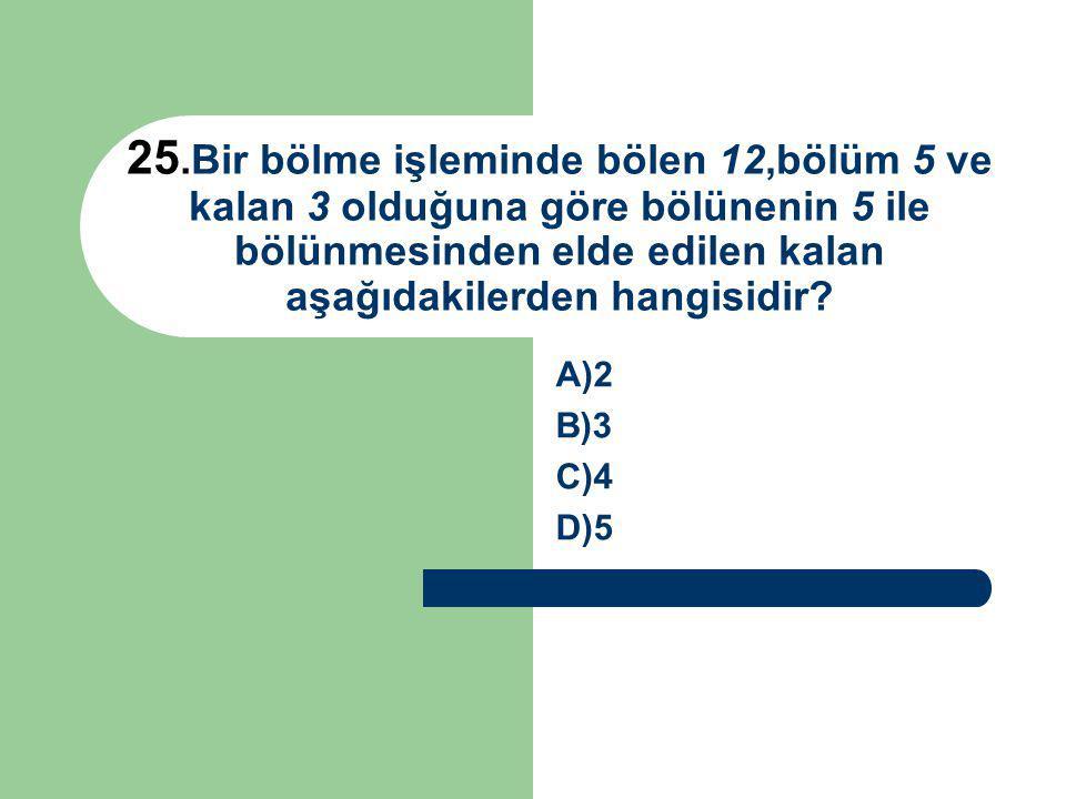 25.Bir bölme işleminde bölen 12,bölüm 5 ve kalan 3 olduğuna göre bölünenin 5 ile bölünmesinden elde edilen kalan aşağıdakilerden hangisidir