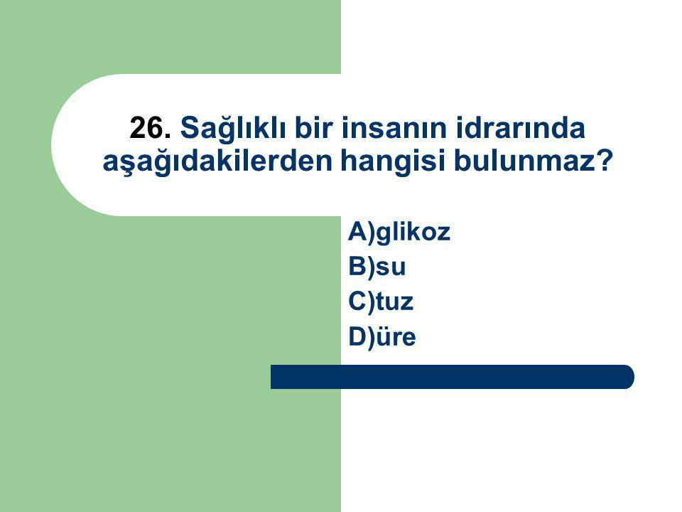 26. Sağlıklı bir insanın idrarında aşağıdakilerden hangisi bulunmaz