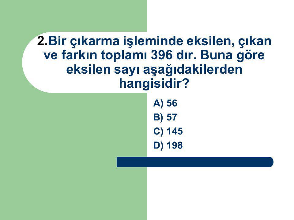 2. Bir çıkarma işleminde eksilen, çıkan ve farkın toplamı 396 dır