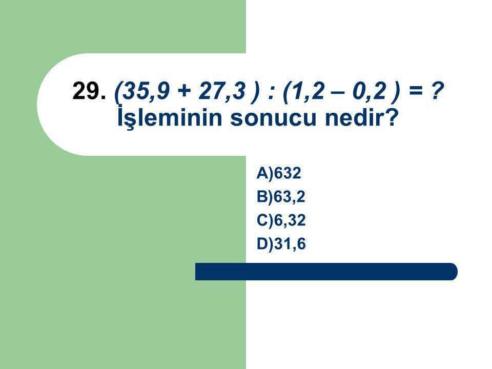 29. (35,9 + 27,3 ) : (1,2 – 0,2 ) = İşleminin sonucu nedir