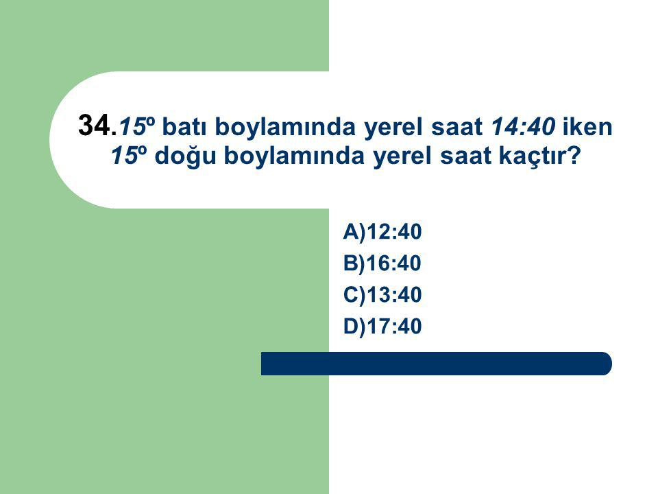34.15º batı boylamında yerel saat 14:40 iken 15º doğu boylamında yerel saat kaçtır