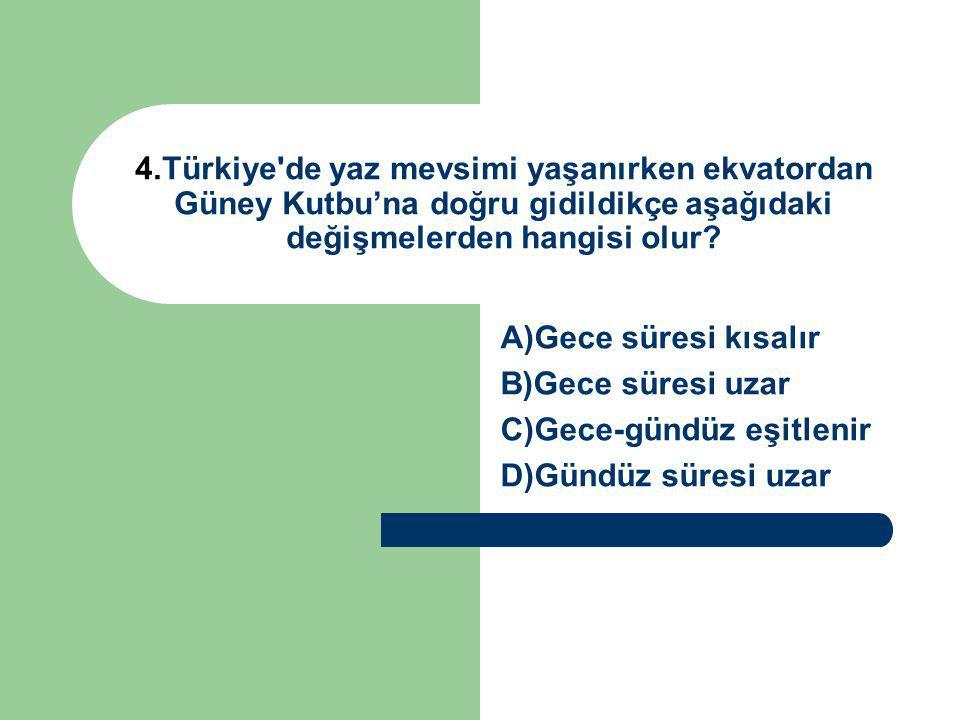 4.Türkiye de yaz mevsimi yaşanırken ekvatordan Güney Kutbu'na doğru gidildikçe aşağıdaki değişmelerden hangisi olur