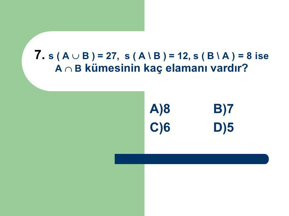 7. s ( A  B ) = 27, s ( A \ B ) = 12, s ( B \ A ) = 8 ise A  B kümesinin kaç elamanı vardır