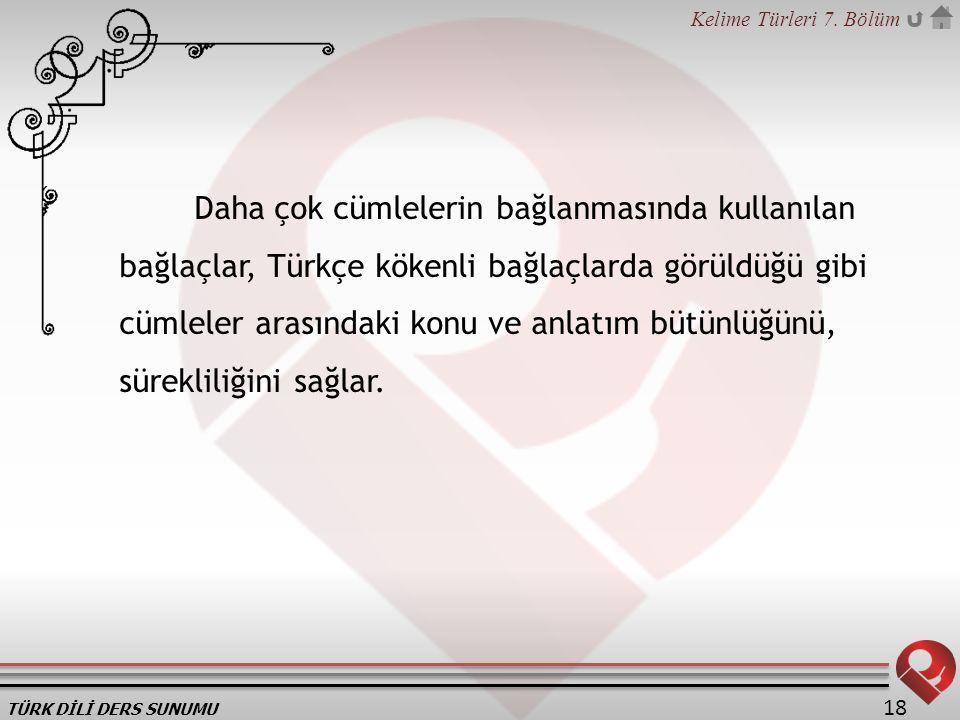 Daha çok cümlelerin bağlanmasında kullanılan bağlaçlar, Türkçe kökenli bağlaçlarda görüldüğü gibi cümleler arasındaki konu ve anlatım bütünlüğünü, sürekliliğini sağlar.