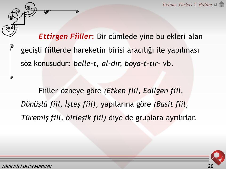 Ettirgen Fiiller: Bir cümlede yine bu ekleri alan geçişli fiillerde hareketin birisi aracılığı ile yapılması söz konusudur: belle-t, al-dır, boya-t-tır- vb.