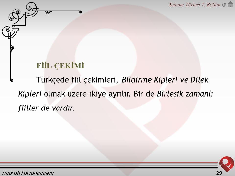 FİİL ÇEKİMİ Türkçede fiil çekimleri, Bildirme Kipleri ve Dilek Kipleri olmak üzere ikiye ayrılır.