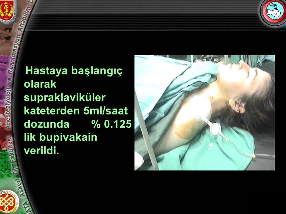 Hastaya başlangıç olarak supraklaviküler kateterden 5ml/saat dozunda % 0.125 lik bupivakain verildi.