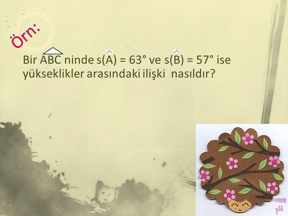Örn: Bir ABC ninde s(A) = 63° ve s(B) = 57° ise yükseklikler arasındaki ilişki nasıldır