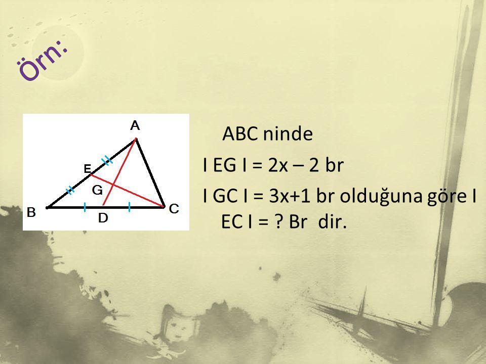 Örn: ABC ninde I EG I = 2x – 2 br I GC I = 3x+1 br olduğuna göre I EC I = Br dir. E