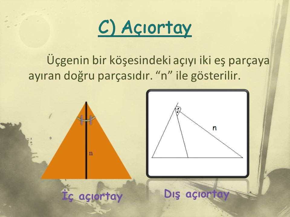 C) Açıortay Üçgenin bir köşesindeki açıyı iki eş parçaya ayıran doğru parçasıdır. n ile gösterilir.