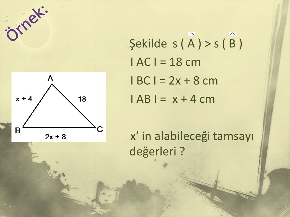 Örnek: Şekilde s ( A ) > s ( B ) I AC I = 18 cm I BC I = 2x + 8 cm I AB I = x + 4 cm x' in alabileceği tamsayı değerleri .