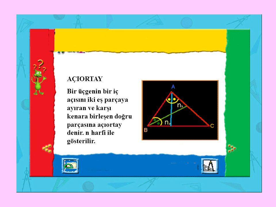 AÇIORTAY Bir üçgenin bir iç açısını iki eş parçaya ayıran ve karşı kenara birleşen doğru parçasına açıortay denir.