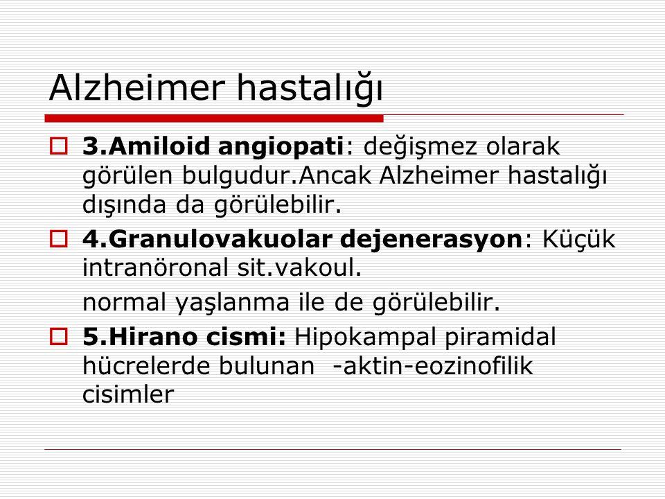 Alzheimer hastalığı 3.Amiloid angiopati: değişmez olarak görülen bulgudur.Ancak Alzheimer hastalığı dışında da görülebilir.