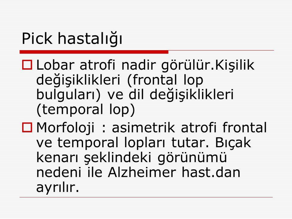 Pick hastalığı Lobar atrofi nadir görülür.Kişilik değişiklikleri (frontal lop bulguları) ve dil değişiklikleri (temporal lop)