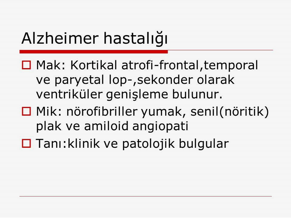 Alzheimer hastalığı Mak: Kortikal atrofi-frontal,temporal ve paryetal lop-,sekonder olarak ventriküler genişleme bulunur.
