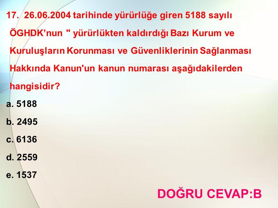 17. 26.06.2004 tarihinde yürürlüğe giren 5188 sayılı ÖGHDK'nun yürürlükten kaldırdığı Bazı Kurum ve Kuruluşların Korunması ve Güvenliklerinin Sağlanması Hakkında Kanun un kanun numarası aşağıdakilerden hangisidir