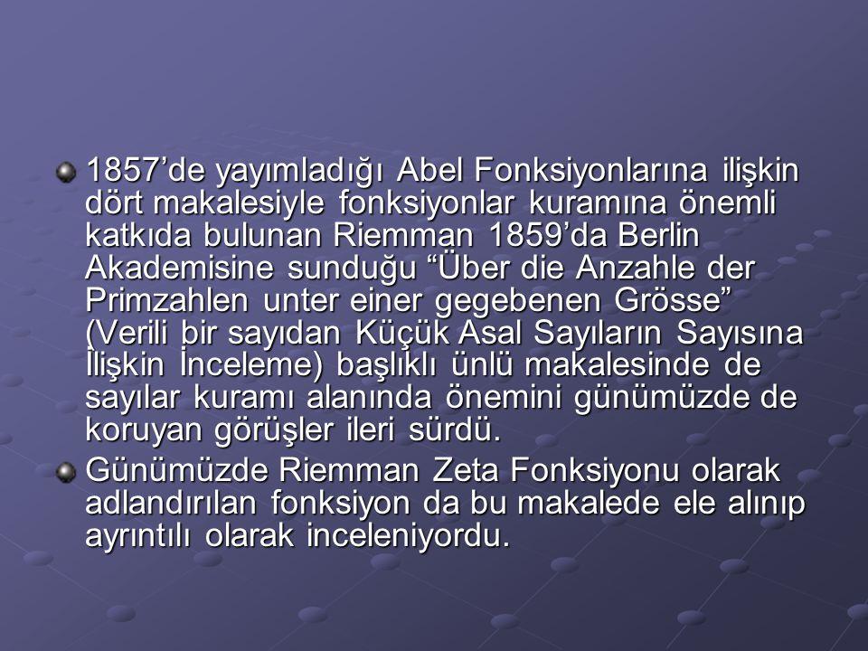 1857'de yayımladığı Abel Fonksiyonlarına ilişkin dört makalesiyle fonksiyonlar kuramına önemli katkıda bulunan Riemman 1859'da Berlin Akademisine sunduğu Über die Anzahle der Primzahlen unter einer gegebenen Grösse (Verili bir sayıdan Küçük Asal Sayıların Sayısına İlişkin İnceleme) başlıklı ünlü makalesinde de sayılar kuramı alanında önemini günümüzde de koruyan görüşler ileri sürdü.