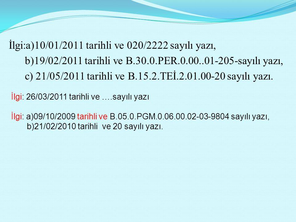 İlgi:a)10/01/2011 tarihli ve 020/2222 sayılı yazı, b)19/02/2011 tarihli ve B.30.0.PER.0.00..01-205-sayılı yazı, c) 21/05/2011 tarihli ve B.15.2.TEİ.2.01.00-20 sayılı yazı.