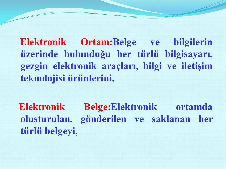 Elektronik Ortam:Belge ve bilgilerin üzerinde bulunduğu her türlü bilgisayarı, gezgin elektronik araçları, bilgi ve iletişim teknolojisi ürünlerini,