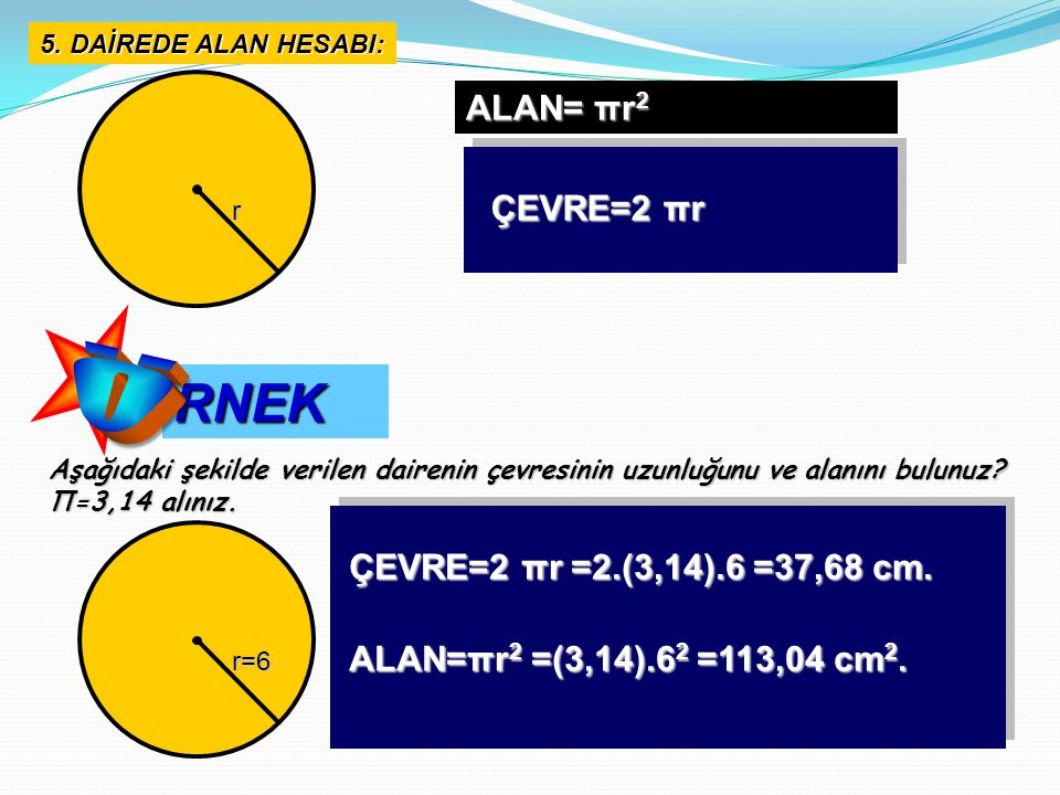 Ö RNEK ALAN= πr2 ÇEVRE=2 πr ÇEVRE=2 πr =2.(3,14).6 =37,68 cm.
