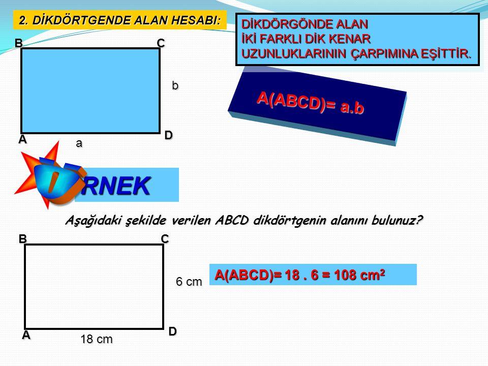 Ö RNEK A(ABCD)= a.b A(ABCD)= 18 . 6 = 108 cm2