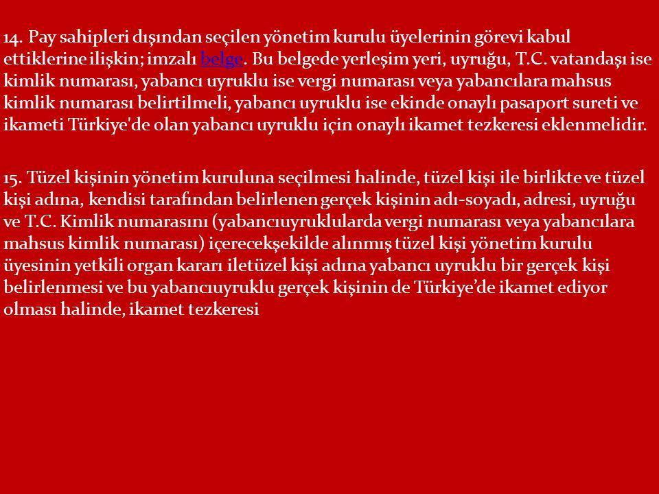 14. Pay sahipleri dışından seçilen yönetim kurulu üyelerinin görevi kabul ettiklerine ilişkin; imzalı belge. Bu belgede yerleşim yeri, uyruğu, T.C. vatandaşı ise kimlik numarası, yabancı uyruklu ise vergi numarası veya yabancılara mahsus kimlik numarası belirtilmeli, yabancı uyruklu ise ekinde onaylı pasaport sureti ve ikameti Türkiye de olan yabancı uyruklu için onaylı ikamet tezkeresi eklenmelidir.