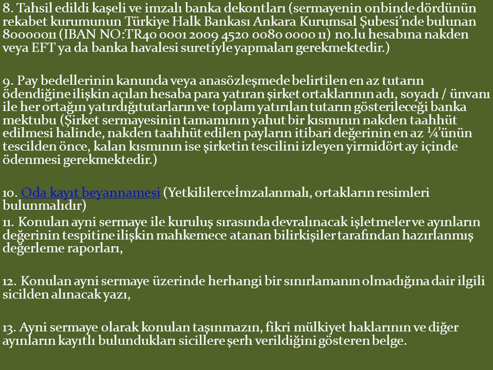 8. Tahsil edildi kaşeli ve imzalı banka dekontları (sermayenin onbinde dördünün rekabet kurumunun Türkiye Halk Bankası Ankara Kurumsal Şubesi'nde bulunan 80000011 (IBAN NO:TR40 0001 2009 4520 0080 0000 11) no.lu hesabına nakden veya EFT ya da banka havalesi suretiyle yapmaları gerekmektedir.)