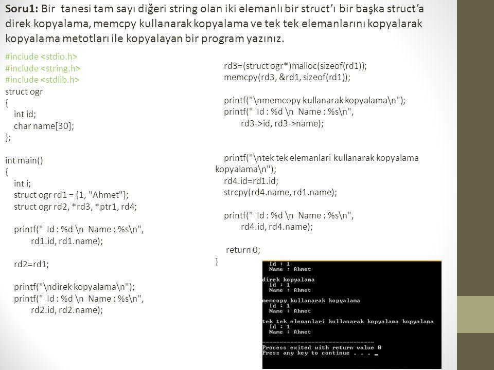 Soru1: Bir tanesi tam sayı diğeri string olan iki elemanlı bir struct'ı bir başka struct'a direk kopyalama, memcpy kullanarak kopyalama ve tek tek elemanlarını kopyalarak kopyalama metotları ile kopyalayan bir program yazınız.