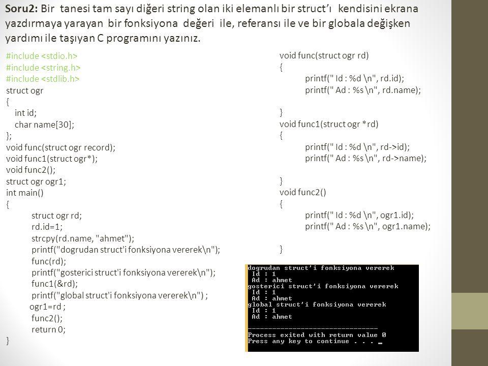 Soru2: Bir tanesi tam sayı diğeri string olan iki elemanlı bir struct'ı kendisini ekrana yazdırmaya yarayan bir fonksiyona değeri ile, referansı ile ve bir globala değişken yardımı ile taşıyan C programını yazınız.