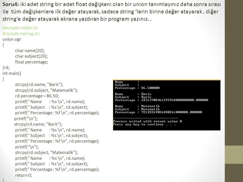 Soru4: iki adet string bir adet float değişkeni olan bir union tanımlayınız daha sonra sırası ile tüm değişkenlere ilk değer atayarak, sadece string 'lerin birine değer atayarak , diğer string'e değer atayarak ekrana yazdıran bir program yazınız. .