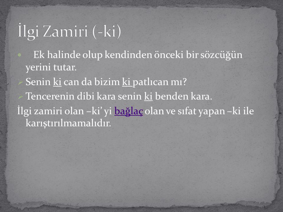 İlgi Zamiri (-ki) Ek halinde olup kendinden önceki bir sözcüğün yerini tutar. Senin ki can da bizim ki patlıcan mı