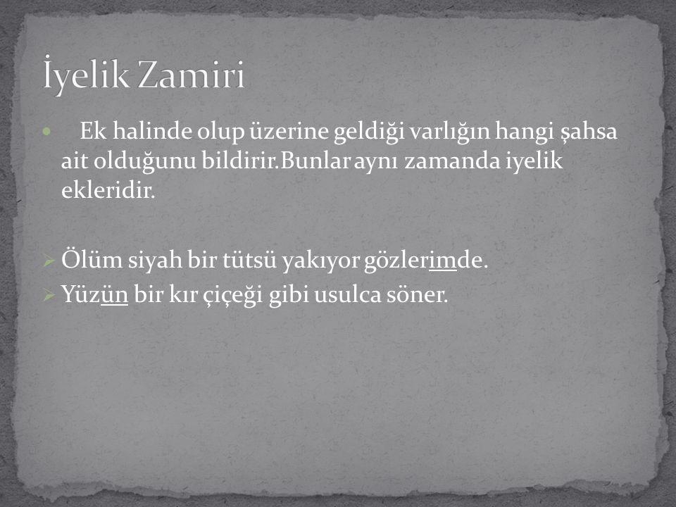 İyelik Zamiri Ek halinde olup üzerine geldiği varlığın hangi şahsa ait olduğunu bildirir.Bunlar aynı zamanda iyelik ekleridir.
