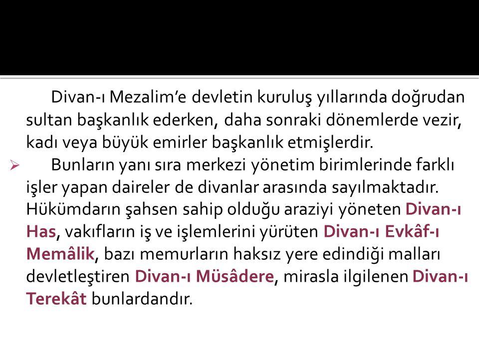 Divan-ı Mezalim'e devletin kuruluş yıllarında doğrudan sultan başkanlık ederken, daha sonraki dönemlerde vezir, kadı veya büyük emirler başkanlık etmişlerdir.